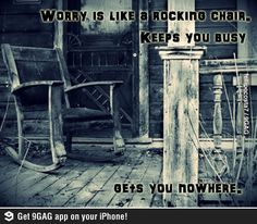 Its true. Worry is like a rocking chair. keeps you busy, gets you nowhere