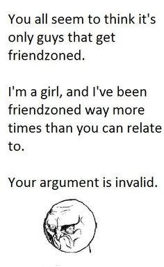 girls get friendzoned too. . You all seem to think it' s only guys that get friendzone& I' m a girl, and We been friendzoned way more times ...
