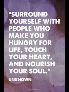 """Surround yourself with people who make you hungry for life, touch your heart, and nourish your soul."" The person in my life who does this with me the best is my bff :) Great Quotes, Quotes To Live By, Me Quotes, Motivational Quotes, Inspirational Quotes, Qoutes, Funny Quotes, Famous Quotes, Friend Quotes"
