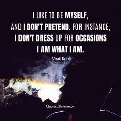 I like to be myself, and I don't pretend. For instance, I don't dress up for occasions; I am what I am. - Virat Kohli, Virat Kohli Quotes #viratkohliquotes #viratkohli #viratkohlifc #viratkohliworldwide #viratkohlifan #quoteslifetime #bestquotesforyou #bestsayingever #quotesoftheweek I Am Quotes, Famous Quotes, Best Quotes, Be True To Yourself, Be Yourself Quotes, Think Of Me, Like Me, Virat Kohli Quotes, Talk To Me