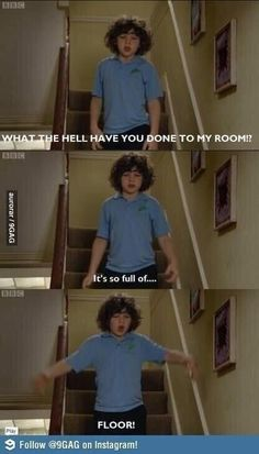 haha outnumbered- me when my mum tidies my room (which is very rare)