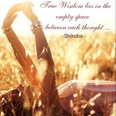 True Wisdom lies in the empty spaces between each thought.. - Shikoba WILD WOMAN SISTERHOOD™ #shikobaquotes #rewild #wildwomansisterhood