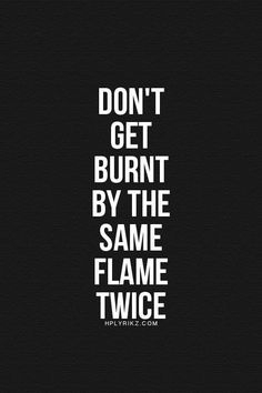 Don't get burnt by the same flame twice..