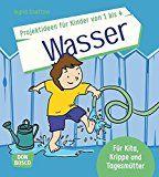 Die schönsten Projektideen für Kinder von 1 bis 4: Wasser: Für Kita, Krippe und Tagesmütter. Ideal für Sommer und Winter (Die schönsten Projektideen für Kinder unter drei)