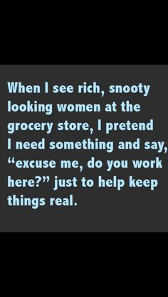 "When I see rich snooty looking women at the grocery store I pretend I need something and say ""excuse me do you work here"" just to help keep things real!"