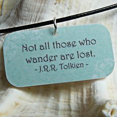 """Not all those who wander are lost."" -J.R.R. Tolkein"