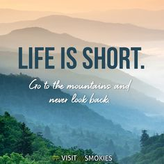 Life Is Short.... Go to the mountains and never look back!