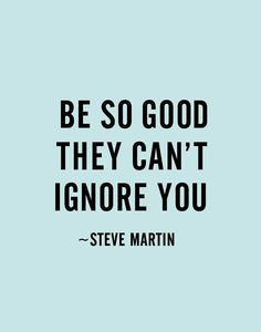 Be so good they can't ignore you - Steve Martin