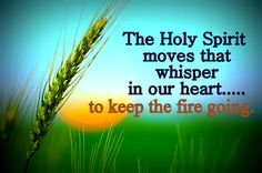 The Holy Spirit moves that whisper in our heart...to keep the fire going.  Christian quotes