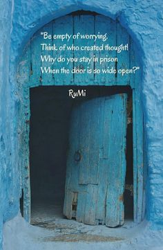 Rumi: Be empty of worrying. Think of who created thought! Why do you stay in prison when the door is so wide open? - rumi, persian sufi mystic and poet, AD. Rumi Love Quotes, Sufi Quotes, Poetry Quotes, Spiritual Quotes, Wisdom Quotes, Inspirational Quotes, Quotes Quotes, Motivational Sayings, Qoutes