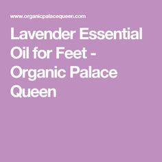 Lavender Essential Oil for Feet - Organic Palace Queen
