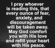 I pray whoever is reading this, that every ounce of fear, anxiety, and discouragement will be taken away. May God comfort you with His love and refill your heart with his peace.