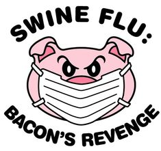 I didn't know Bacon wanted revenge... Swine flu