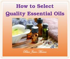 How to Select Quality Essential Oils - Blue Jean Mama Herbal Remedies, Natural Remedies, Alternative Health Care, Herbal Oil, Home Health, The Selection, Choices, Herbalism, Healthy Living
