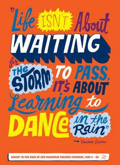 Life isn't about waiting for the storm to pass, it's about learning to dance in the rain. - Vivian Greene