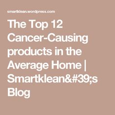 The Top 12 Cancer-Causing products in the Average Home | Smartklean's Blog