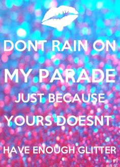 Don't rain on my parade just because yours doesn't have enough glitter! Cute Quotes, Great Quotes, Quotes To Live By, Funny Quotes, Neon Quotes, It's Funny, Girl Quotes, Sparkle Quotes, Glitter Quote