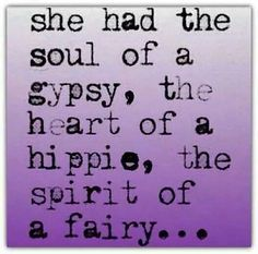 She had the soul of a gypsy, the heartof a hippie, the spirit of a fairy . . .