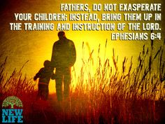 Fathers, do not exasperate your children; instead, bring them up in the training and instruction of the Lord. – Ephesians 6:4
