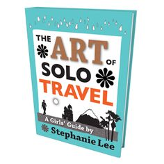 Art of Solo Travel: A Girl's Guide