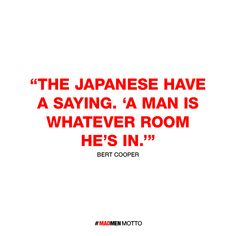 My Mad Men Motto is: The Japanese have a saying. 'A man is whatever room he's in.' Find out your Motto, and tune in April 7th to the 2 Hour Season 6 Premiere.