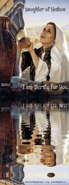 Daughter of Yeshua. I am thirsty for You. ~Isabel~