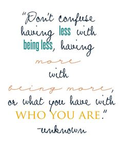 """Don't confuse having less with being less, having more with being more, or what you have with who you are."" - Unknown #simplify #freeprintable"