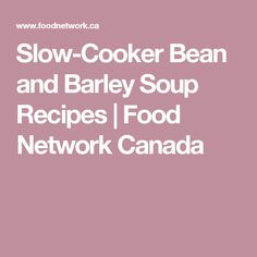 Slow-Cooker Bean and Barley Soup Recipes | Food Network Canada