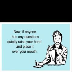 I used to secretly think this at work meetings.... LOL