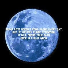 Great love doesn't come along every day, but, if you pay close attention, it will cross your path once in a blue moon.