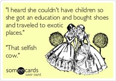 'I heard she couldn't have children so she got an education and bought shoes and traveled to exotic places.' 'That selfish cow.' #infertility #childless