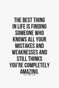 The best thing in life is finding someone who knows a your mistakes and weaknesses and still thinks you're completely amazing.