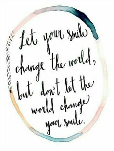 """Let your smile change the world, but don't let the world change your smile!"""