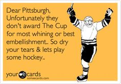 Dear Pittsburgh, Unfortunately they don't award The Cup for most whining or best embellishment.. So dry your tears & lets play some hockey..