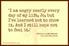 """""""I am angry nearly every day of my life, but I've learnt not to show it. And I still hope not to feel it."""" (Marmee March in Little Women by Louisa May Alcott) Literary Quotes, Movie Quotes, Favorite Book Quotes, Best Quotes, Little Women Quotes, Vintage Women Quotes, Anger Quotes, Quotes About Anger, Woman Quotes"""