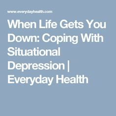 When Life Gets You Down: Coping With Situational Depression | Everyday Health