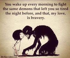 You wake up every morning to fight the same demons that left huh last night, and that, my love is bravery.