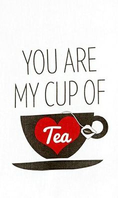 You are my cup of tea ♥