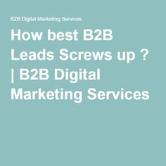 How best B2B Leads Screws up ? | B2B Digital Marketing Services