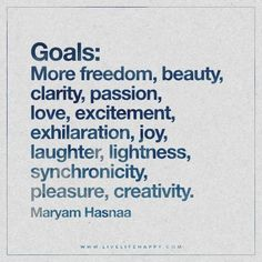Live Life Happy: Goals: More freedom, beauty, clarity, passion, love, excitement, exhilaration, joy, laughter, lightness, synchronicity, pleasure, creativity. - Maryam Hasnaa