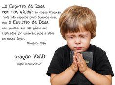"""""""Assim também o Espírito de Deus vem nos ajudar na nossa fraqueza. Pois não sabemos como devemos orar, mas o Espírito de Deus, com gemidos que não podem ser explicados por palavras, pede a Deus em nosso favor."""" Romanos 8:26"""