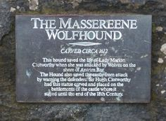 Legend has it  on a solitary stroll a terrifying howl broke the silence of her walk.  Out from the trees stalked a huge wolf hackles raised, preparing  to attack the terrified young girl.  The wolf's howl was answered by a ferocious roar. An Irish Wolfhound bounded out of the forest.  Lady Marian collapsed in a faint. The two beasts fought each other to the death. Upon awakening, her gaze fell upon an incredible sight. The wolf lay dead,but standing guard was the badly injured Irish…