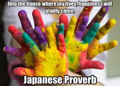 Japanese Proverb: Into the house where joy lives, happiness will gladly come.