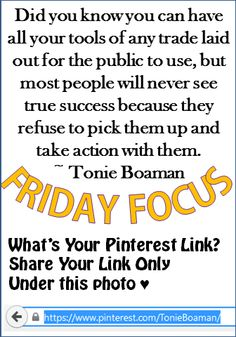 Did you know you can have all your tools of any trade laid out for the public to use, but most people will never see true success because they refuse to pick them up and take action with them. ~ Tonie Boaman What's Your #Pinterest Handle? Post that link under this photo today