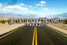 Go on a road trip with friends...@Holly Britton @Mary Franklin
