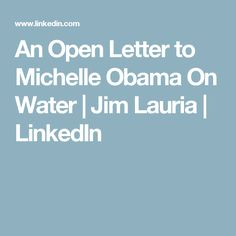 An Open Letter to Michelle Obama On Water | Jim Lauria | LinkedIn