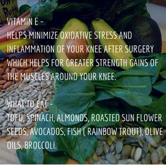 Vitamin E – Helps minimize oxidative stress and inflammation of your knee after surgery which helps for greater strength gains of the muscles around your knee.  What to Eat – Tofu, Spinach, Almonds, roasted sun flower seeds, avocados, fish ( rainbow trout), olive oils, broccoli.