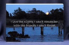 Looking for a Valentines Gift for a special friend?  This unique photo gift plaque reads: I Love the Nights I can't Remember with the Friends I cant Forget. We offer FREE personalization too! $16.50 + $5.00 shipping! (http://www.inspirationalgiftstore.com/friendship-gift-plaques-i-love-the-nights-i-cant-remeber-with-the-friends-i-cant-forget/)