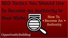 SEO Tactics You Should Use To Become An Authority In Your Niche.