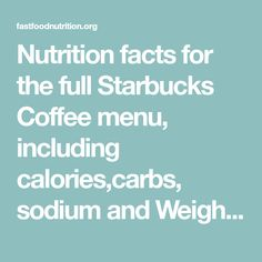 Nutrition facts for the full Starbucks Coffee menu, including calories,carbs, sodium and Weight Watchers points.